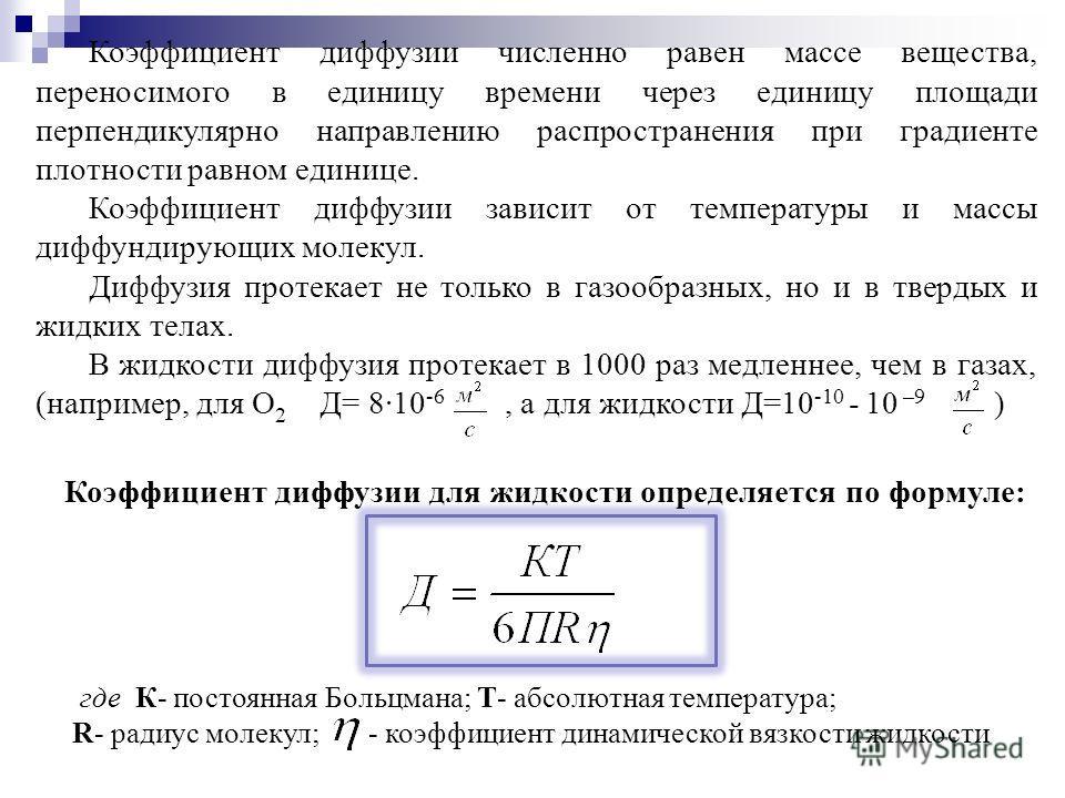 Коэффициент диффузии численно равен массе вещества, переносимого в единицу времени через единицу площади перпендикулярно направлению распространения при градиенте плотности равном единице. Коэффициент диффузии зависит от температуры и массы диффундир