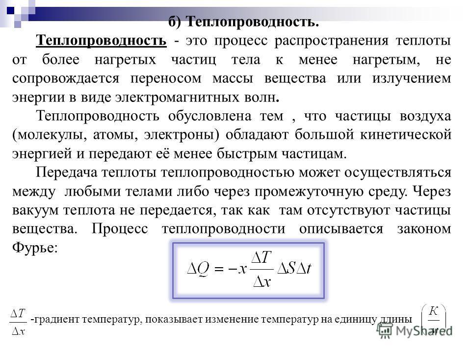 б) Теплопроводность. Теплопроводность - это процесс распространения теплоты от более нагретых частиц тела к менее нагретым, не сопровождается переносом массы вещества или излучением энергии в виде электромагнитных волн. Теплопроводность обусловлена т