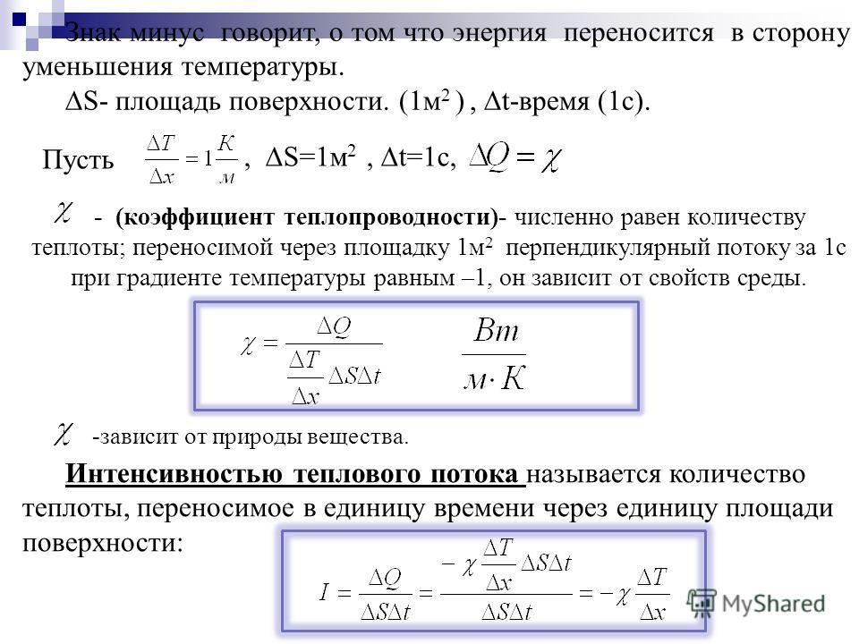 - (коэффициент теплопроводности)- численно равен количеству теплоты; переносимой через площадку 1м 2 перпендикулярный потоку за 1с при градиенте температуры равным –1, он зависит от свойств среды. Интенсивностью теплового потока называется количество