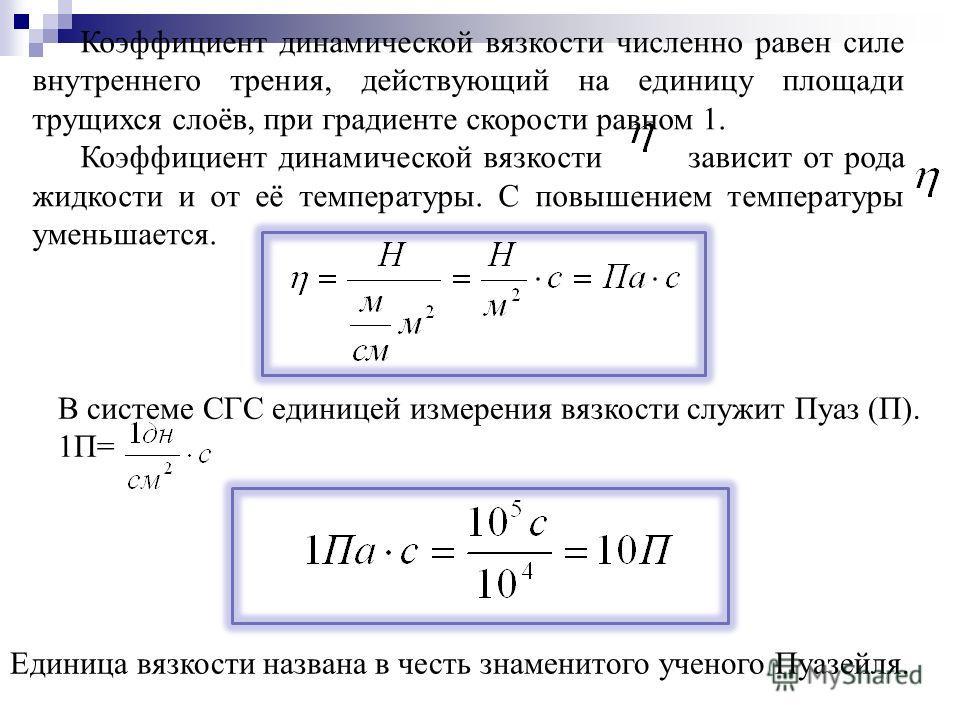 Коэффициент динамической вязкости численно равен силе внутреннего трения, действующий на единицу площади трущихся слоёв, при градиенте скорости равном 1. Коэффициент динамической вязкости зависит от рода жидкости и от её температуры. С повышением тем