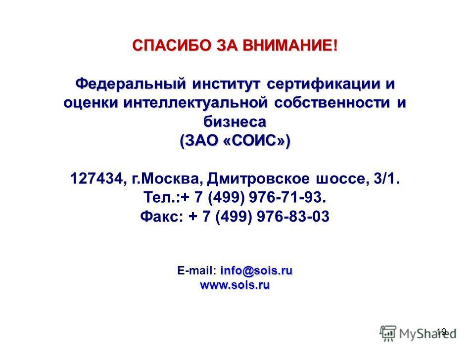 19 СПАСИБО ЗА ВНИМАНИЕ! Федеральный институт сертификации и оценки интеллектуальной собственности и бизнеса (ЗАО «СОИС») 127434, г.Москва, Дмитровское шоссе, 3/1. Тел.:+ 7 (499) 976-71-93. Факс: + 7 (499) 976-83-03 info@sois.ru E-mail: info@sois.ruww