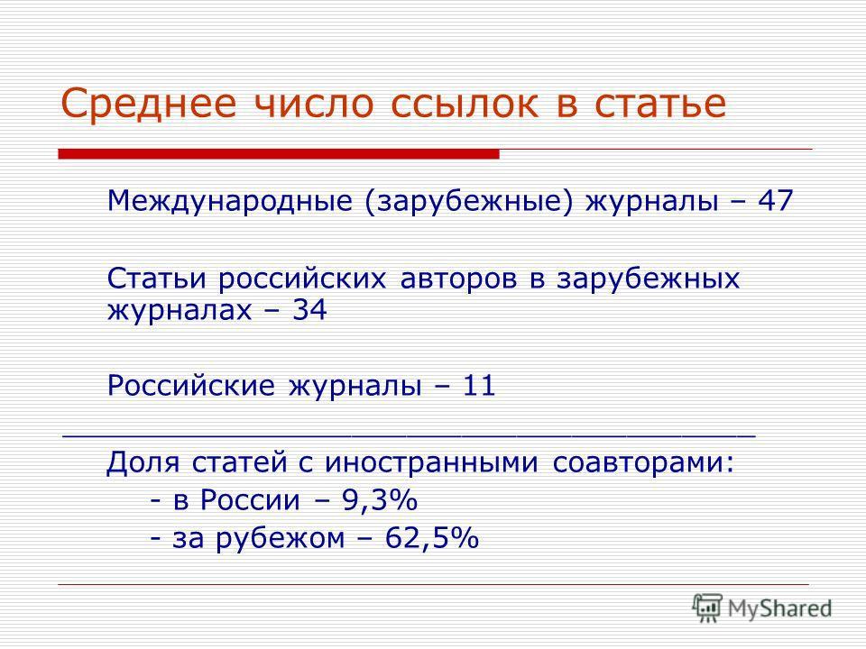 Среднее число ссылок в статье Международные (зарубежные) журналы – 47 Статьи российских авторов в зарубежных журналах – 34 Российские журналы – 11 ______________________________________ Доля статей с иностранными соавторами: - в России – 9,3% - за ру