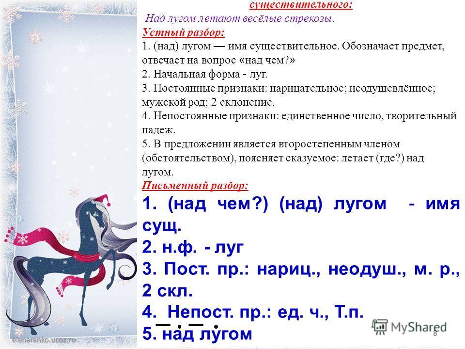 Образец морфологического разбора имени существительного: Над лугом летают весёлые стрекозы. Устный разбор: 1. (над) лугом имя существительное. Обозначает предмет, отвечает на вопрос « над чем? » 2. Начальная форма - луг. 3. Постоянные признаки: нариц