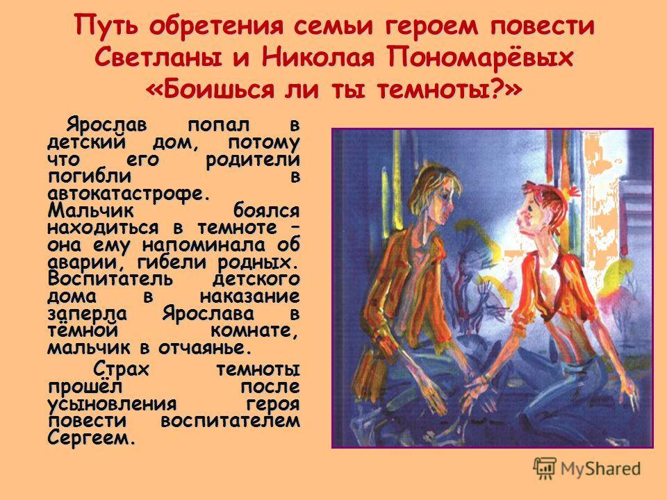 Путь обретения семьи героем повести Светланы и Николая Пономарёвых «Боишься ли ты темноты?» Ярослав попал в детский дом, потому что его родители погибли в автокатастрофе. Мальчик боялся находиться в темноте – она ему напоминала об аварии, гибели родн