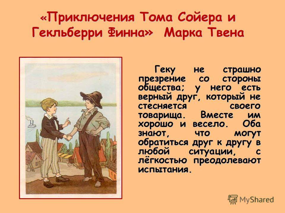 « Приключения Тома Сойера и Гекльберри Финна» Марка Твена Геку не страшно презрение со стороны общества; у него есть верный друг, который не стесняется своего товарища. Вместе им хорошо и весело. Оба знают, что могут обратиться друг к другу в любой с