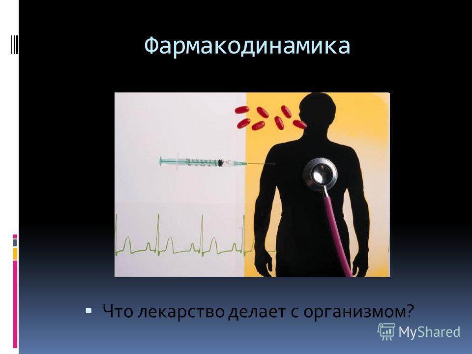 Фармакодинамика Что лекарство делает с организмом?