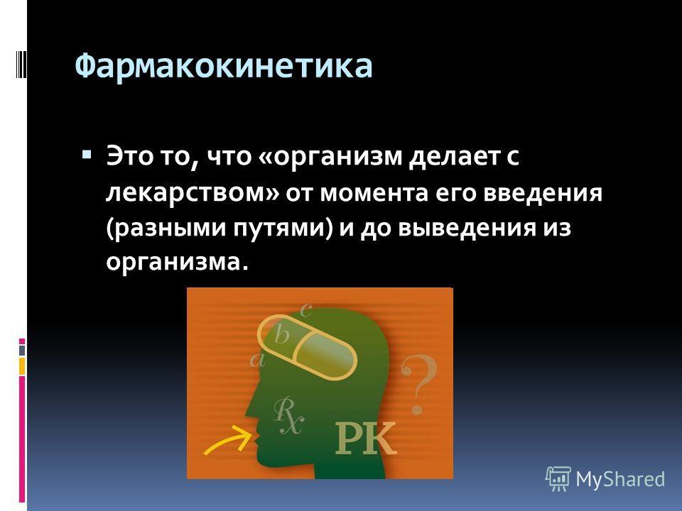 Фармакокинетика Это то, что «организм делает с лекарством» от момента его введения (разными путями) и до выведения из организма.