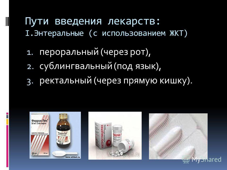 Пути введения лекарств: I.Энтеральные (с использованием ЖКТ) 1. пероральный (через рот), 2. сублингвальный (под язык), 3. ректальный (через прямую кишку).