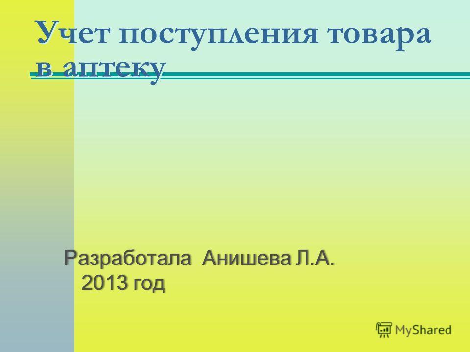 Учет поступления товара в аптеку Разработала Анишева Л.А. 2013 год