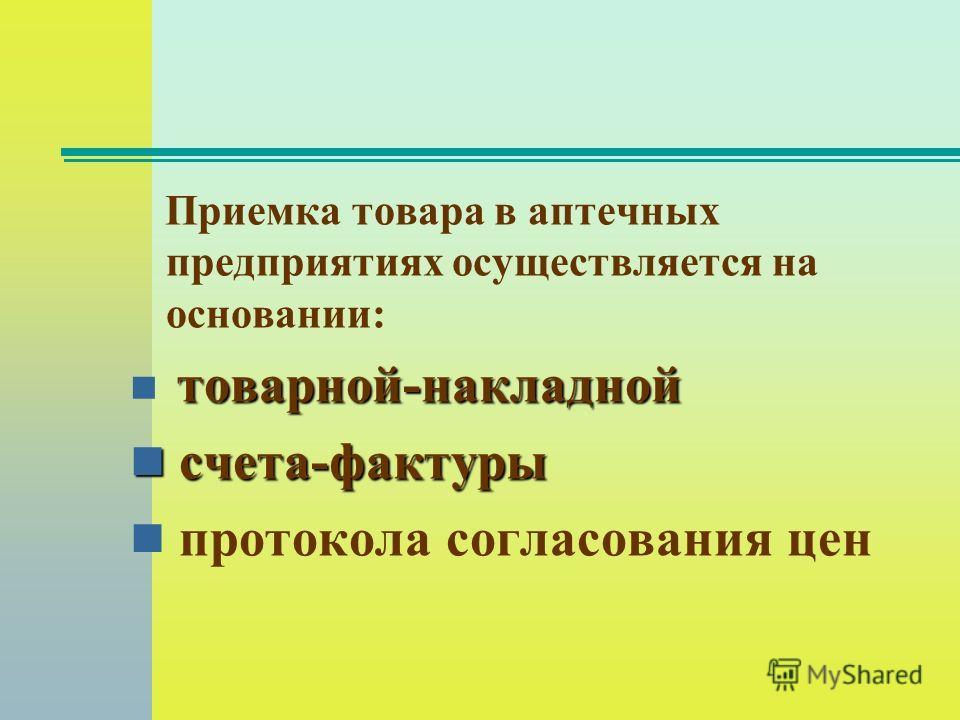 Приемка товара в аптечных предприятиях осуществляется на основании: товарной-накладной счета-фактуры счета-фактуры протокола согласования цен