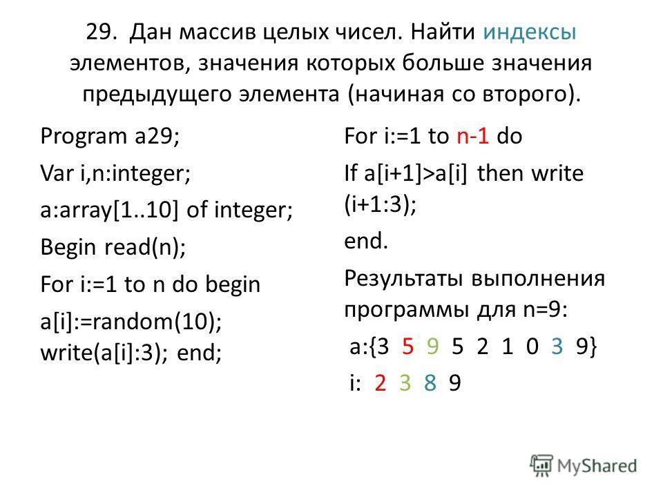 29. Дан массив целых чисел. Найти индексы элементов, значения которых больше значения предыдущего элемента (начиная со второго). Program a29; Var i,n:integer; a:array[1..10] of integer; Begin read(n); For i:=1 to n do begin a[i]:=random(10); write(a