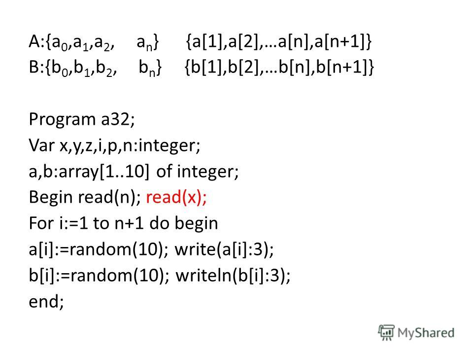 A:{a 0,a 1,a 2, a n } {a[1],a[2],…a[n],a[n+1]} B:{b 0,b 1,b 2, b n } {b[1],b[2],…b[n],b[n+1]} Program a32; Var x,y,z,i,p,n:integer; a,b:array[1..10] of integer; Begin read(n); read(x); For i:=1 to n+1 do begin a[i]:=random(10); write(a[i]:3); b[i]:=r