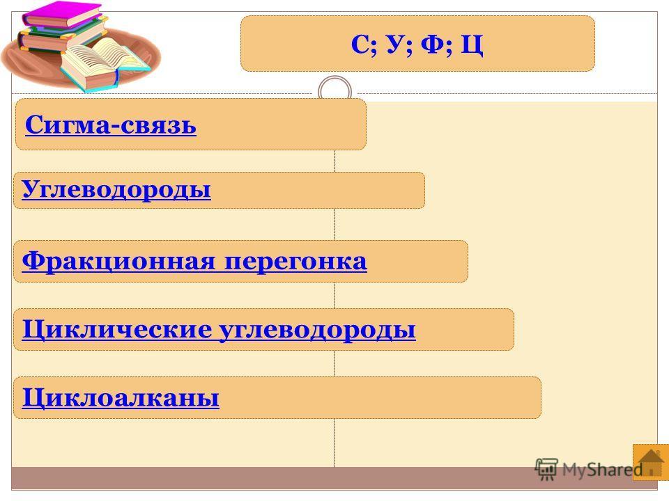 С; У; Ф; Ц Углеводороды Циклоалканы Циклические углеводороды Фракционная перегонка Сигма-связь