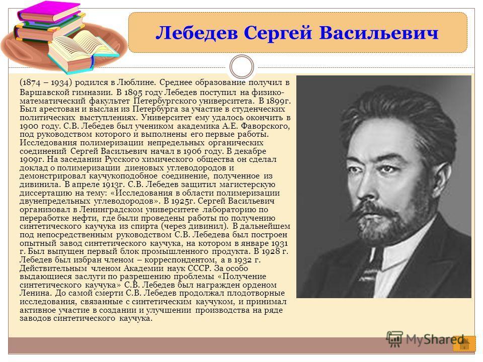 Лебедев Сергей Васильевич (1874 – 1934) родился в Люблине. Среднее образование получил в Варшавской гимназии. В 1895 году Лебедев поступил на физико- математический факультет Петербургского университета. В 1899г. Был арестован и выслан из Петербурга