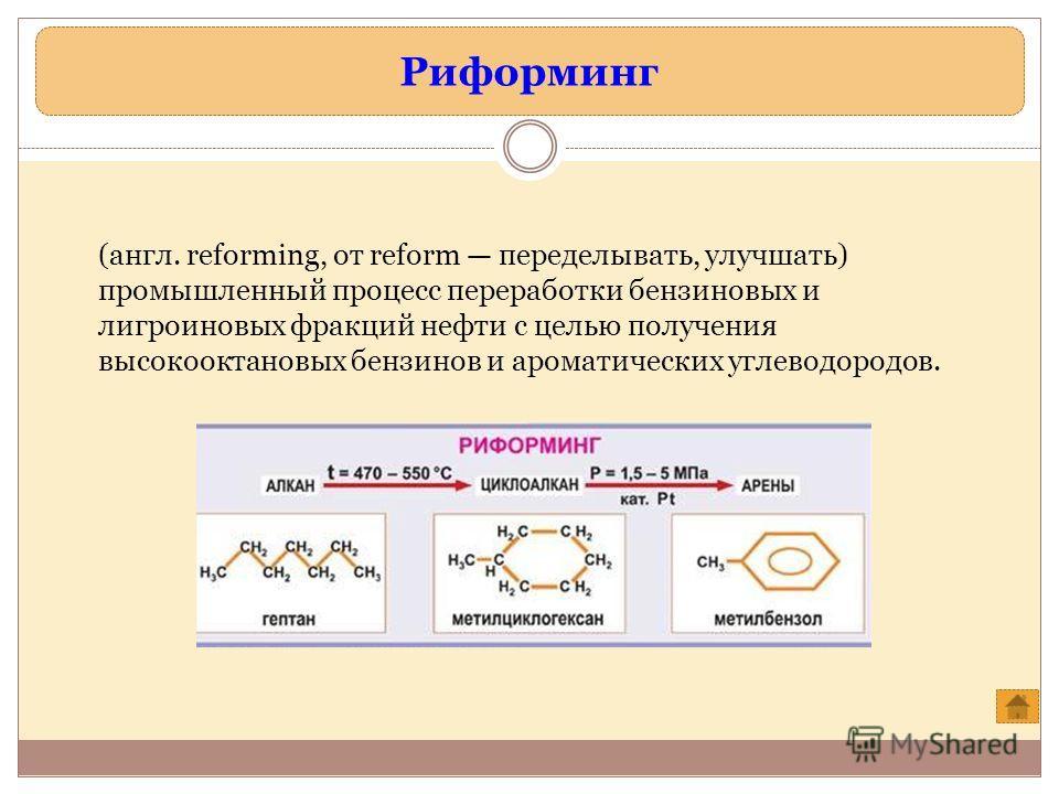 Риформинг (англ. reforming, от reform переделывать, улучшать) промышленный процесс переработки бензиновых и лигроиновых фракций нефти с целью получения высокооктановых бензинов и ароматических углеводородов.