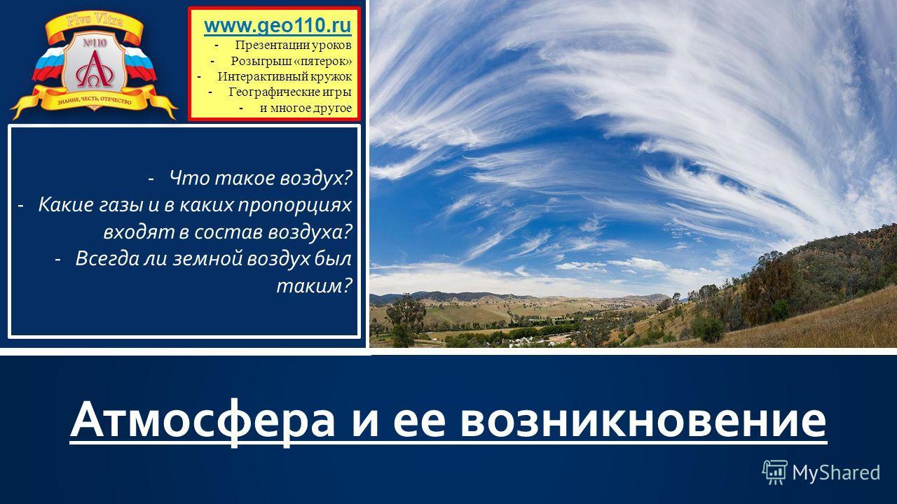 Атмосфера и ее возникновение www.geo110.ru -Презентации уроков -Розыгрыш «пятерок» -Интерактивный кружок -Географические игры -и многое другое -Что такое воздух? -Какие газы и в каких пропорциях входят в состав воздуха? -Всегда ли земной воздух был т