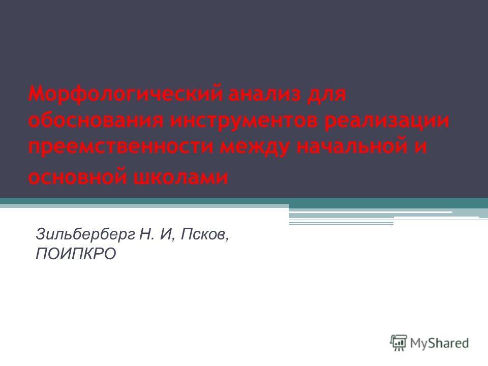 Морфологический анализ для обоснования инструментов реализации преемственности между начальной и основной школами Зильберберг Н. И, Псков, ПОИПКРО
