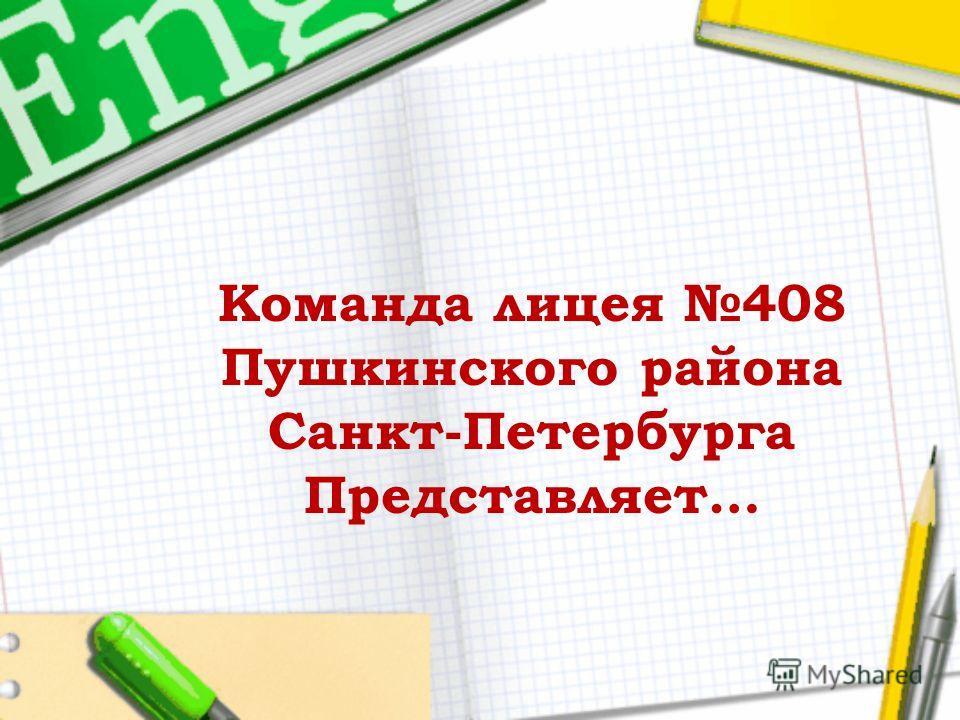 Команда лицея 408 Пушкинского района Санкт-Петербурга Представляет…