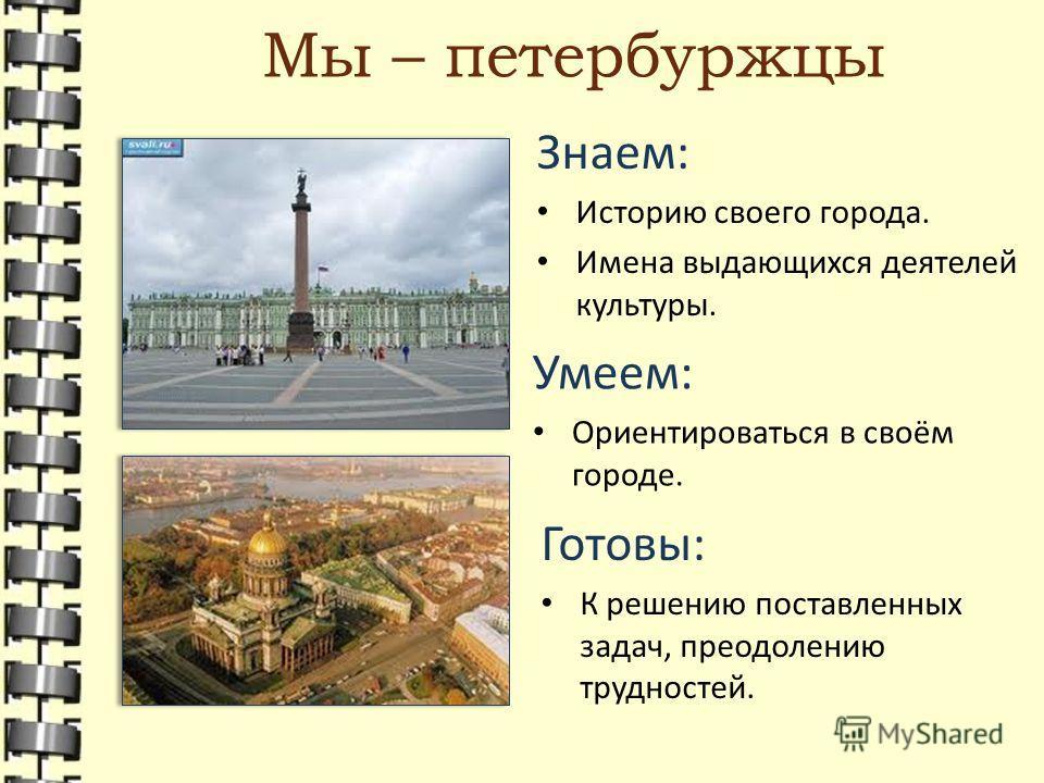 Мы – петербуржцы Знаем: Историю своего города. Имена выдающихся деятелей культуры. Умеем: Ориентироваться в своём городе. Готовы: К решению поставленных задач, преодолению трудностей.