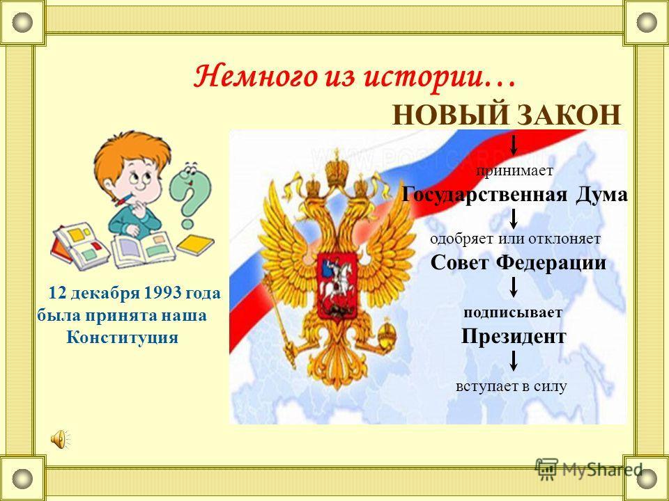 Немного из истории… 12 декабря 1993 года была принята наша Конституция НОВЫЙ ЗАКОН принимает Государственная Дума одобряет или отклоняет Совет Федерации подписывает Президент вступает в силу