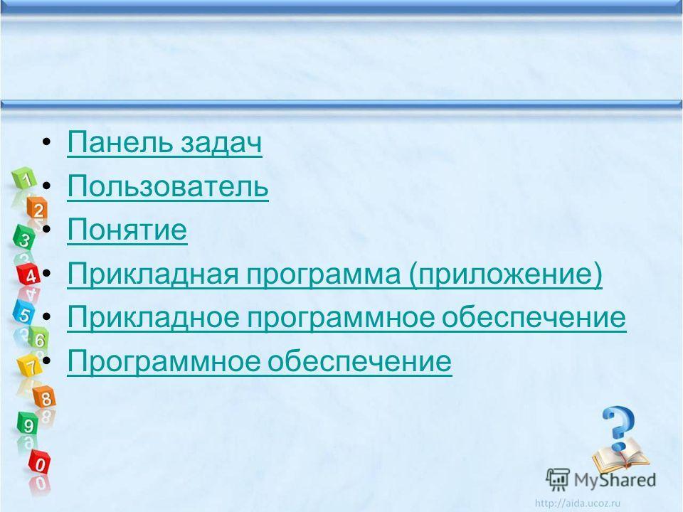 Панель задач Пользователь Понятие Прикладная программа (приложение) Прикладное программное обеспечение Программное обеспечение