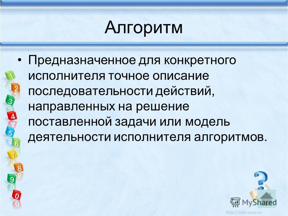 Алгоритм Предназначенное для конкретного исполнителя точное описание последовательности действий, направленных на решение поставленной задачи или модель деятельности исполнителя алгоритмов.
