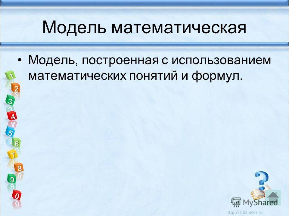 Модель математическая Модель, построенная с использованием математических понятий и формул.