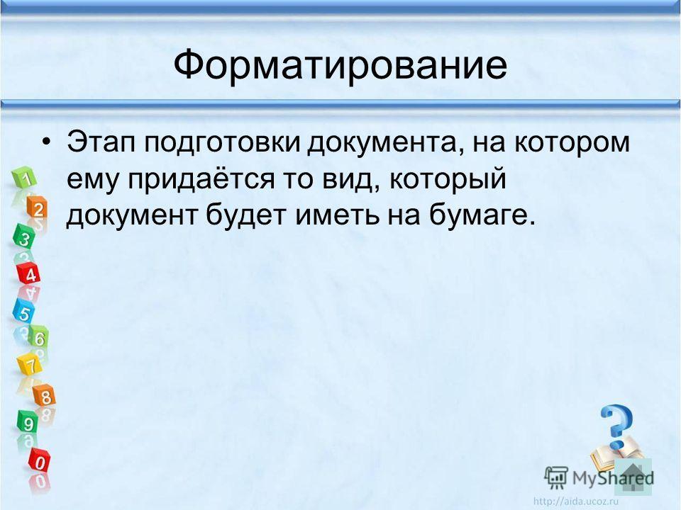 Форматирование Этап подготовки документа, на котором ему придаётся то вид, который документ будет иметь на бумаге.