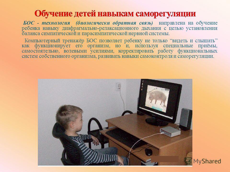 БОС - технология (биологически обратная связь) направлена на обучение ребенка навыку диафрагмально-релаксационного дыхания с целью установления баланса симпатической и парасимпатической нервной системы. Компьютерный тренажёр БОС позволяет ребенку не