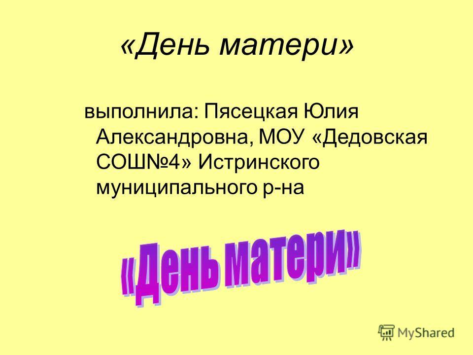 «День матери» выполнила: Пясецкая Юлия Александровна, МОУ «Дедовская СОШ4» Истринского муниципального р-на