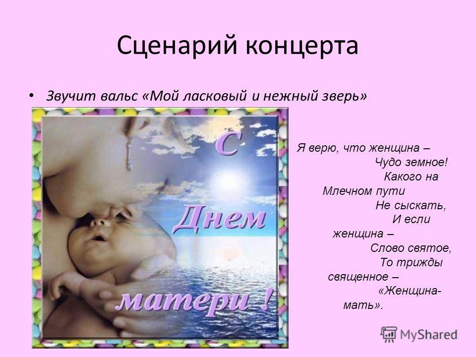 Сценарий концерта Звучит вальс «Мой ласковый и нежный зверь» Я верю, что женщина – Чудо земное! Какого на Млечном пути Не сыскать, И если женщина – Слово святое, То трижды священное – «Женщина- мать».