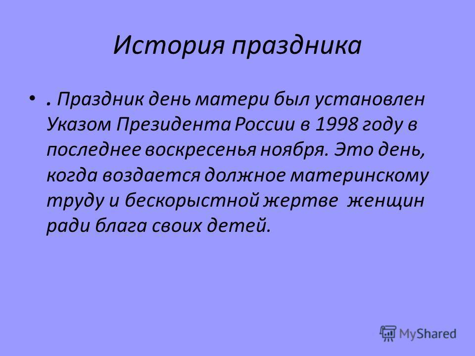 История праздника. Праздник день матери был установлен Указом Президента России в 1998 году в последнее воскресенья ноября. Это день, когда воздается должное материнскому труду и бескорыстной жертве женщин ради блага своих детей.