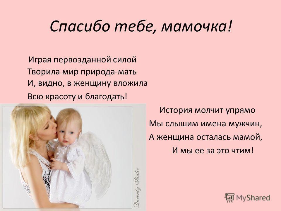 Спасибо тебе, мамочка! Играя первозданной силой Творила мир природа-мать И, видно, в женщину вложила Всю красоту и благодать! История молчит упрямо Мы слышим имена мужчин, А женщина осталась мамой, И мы ее за это чтим!