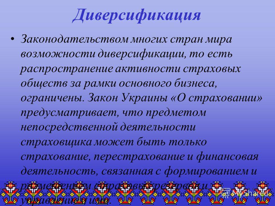 Диверсификация Законодательством многих стран мира возможности диверсификации, то есть распространение активности страховых обществ за рамки основного бизнеса, ограничены. Закон Украины «О страховании» предусматривает, что предметом непосредственной