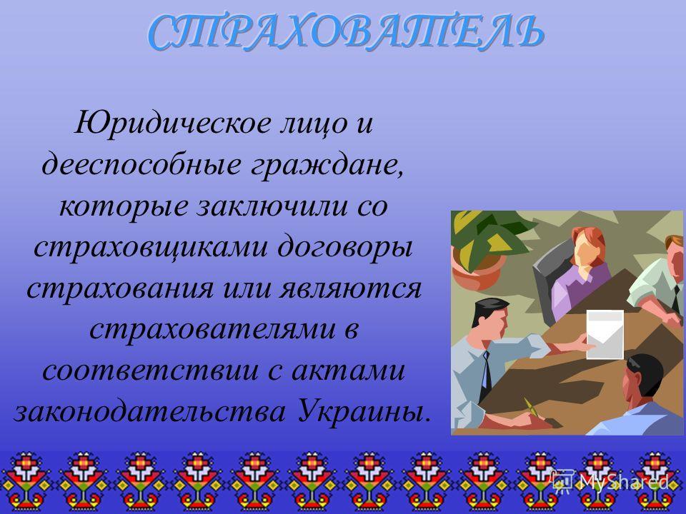 Юридическое лицо и дееспособные граждане, которые заключили со страховщиками договоры страхования или являются страхователями в соответствии с актами законодательства Украины.