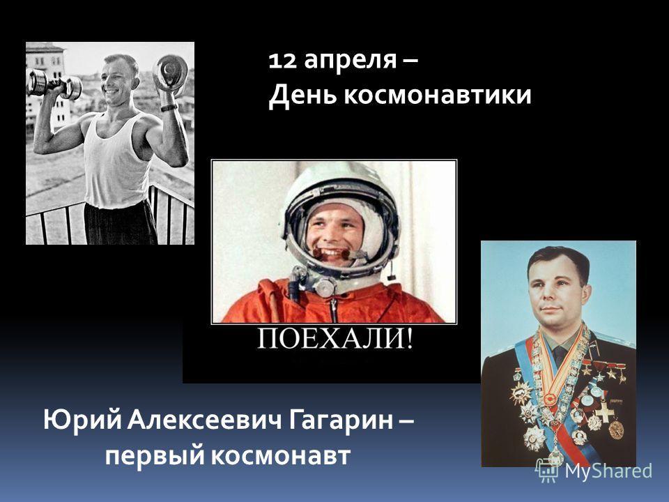 12 апреля – День космонавтики Юрий Алексеевич Гагарин – первый космонавт