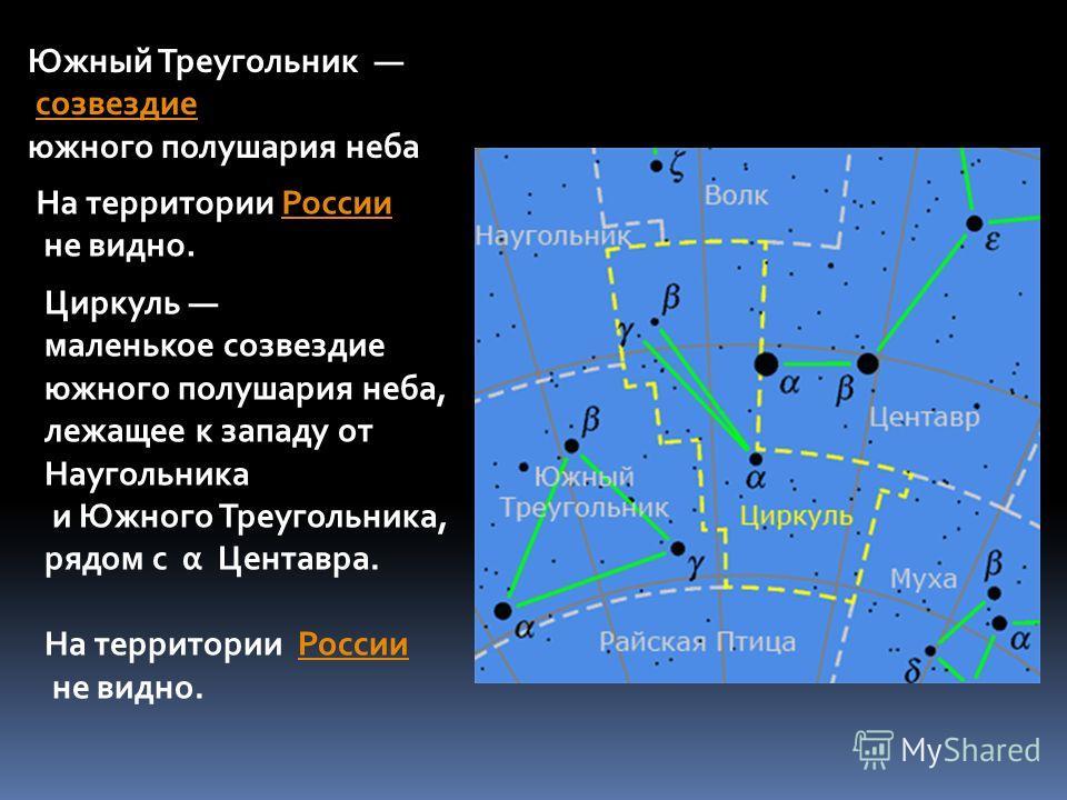 Южный Треугольник созвездие южного полушария неба На территории РоссииРоссии не видно. Циркуль маленькое созвездие южного полушария неба, лежащее к западу от Наугольника и Южного Треугольника, рядом с α Центавра. На территории РоссииРоссии не видно.