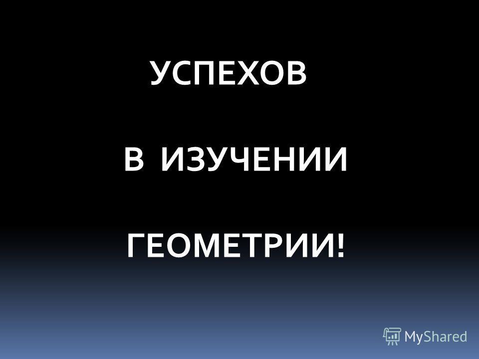 УСПЕХОВ В ИЗУЧЕНИИ ГЕОМЕТРИИ!