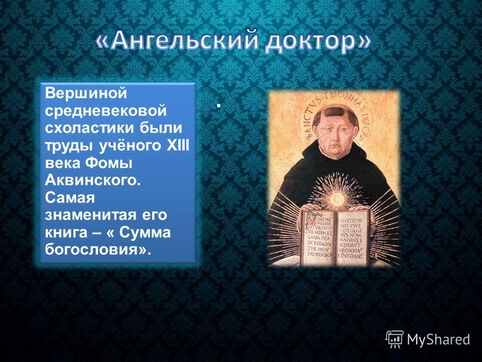 . Вершиной средневековой схоластики были труды учёного XIII века Фомы Аквинского. Самая знаменитая его книга – « Сумма богословия».