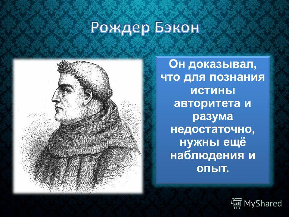 Он доказывал, что для познания истины авторитета и разума недостаточно, нужны ещё наблюдения и опыт.