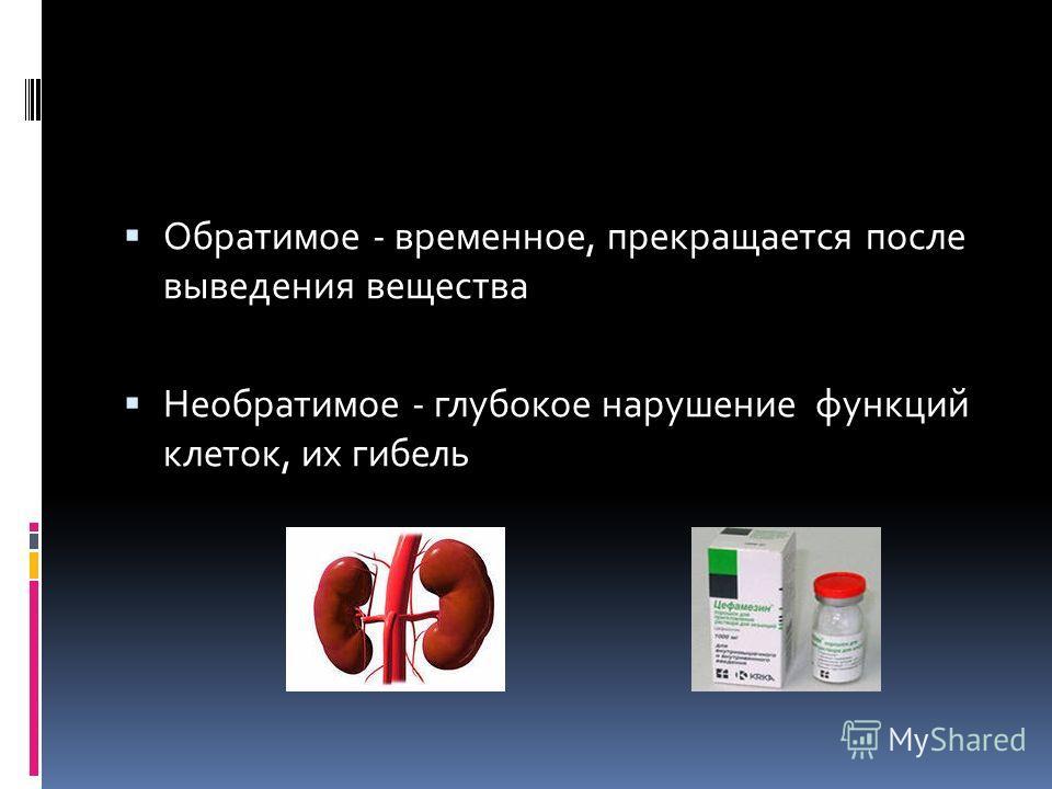 Обратимое - временное, прекращается после выведения вещества Необратимое - глубокое нарушение функций клеток, их гибель