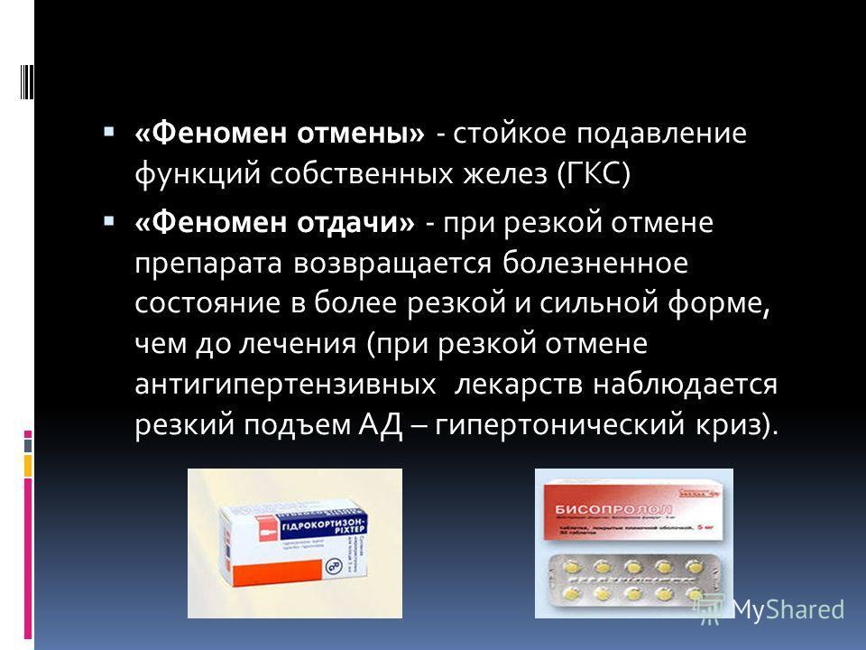 «Феномен отмены» - стойкое подавление функций собственных желез (ГКС) «Феномен отдачи» - при резкой отмене препарата возвращается болезненное состояние в более резкой и сильной форме, чем до лечения (при резкой отмене антигипертензивных лекарств набл