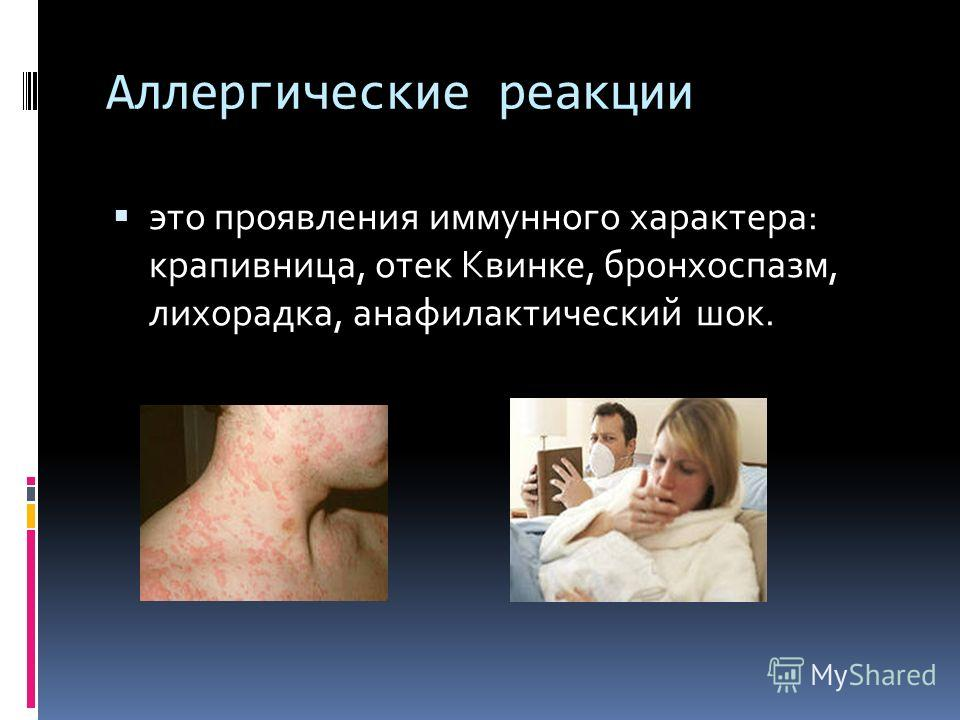Аллергические реакции это проявления иммунного характера: крапивница, отек Квинке, бронхоспазм, лихорадка, анафилактический шок.