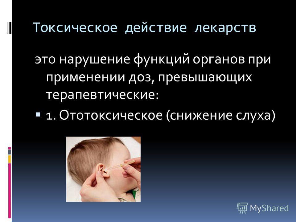 Токсическое действие лекарств это нарушение функций органов при применении доз, превышающих терапевтические: 1. Ототоксическое (снижение слуха)