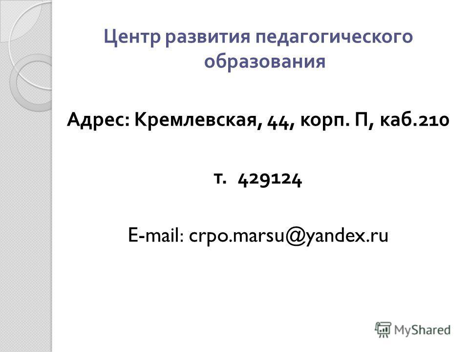 Центр развития педагогического образования Адрес : Кремлевская, 44, корп. П, каб.210 т. 429124 E-mail: crpo.marsu@yandex.ru