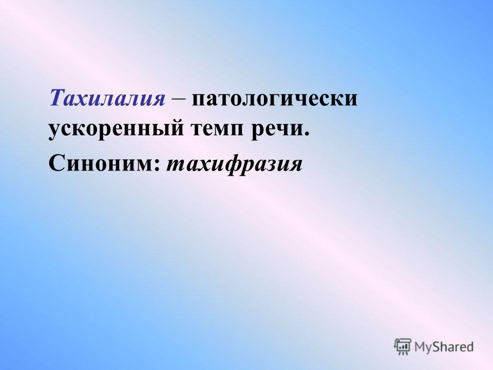 Тахилалия – патологически ускоренный темп речи. Синоним: тахифразия