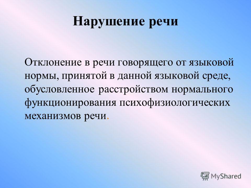 Нарушение речи Отклонение в речи говорящего от языковой нормы, принятой в данной языковой среде, обусловленное расстройством нормального функционирования психофизиологических механизмов речи.