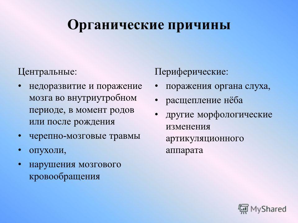 Органические причины Центральные: недоразвитие и поражение мозга во внутриутробном периоде, в момент родов или после рождения черепно-мозговые травмы опухоли, нарушения мозгового кровообращения Периферические: поражения органа слуха, расщепление нёба