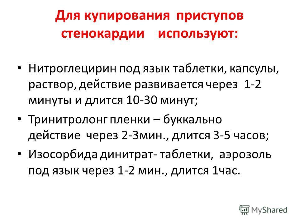 Для купирования приступов стенокардии используют: Нитроглецирин под язык таблетки, капсулы, раствор, действие развивается через 1-2 минуты и длится 10-30 минут; Тринитролонг пленки – буккально действие через 2-3мин., длится 3-5 часов; Изосорбида дини