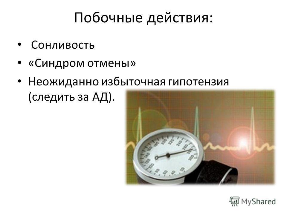 Побочные действия: Сонливость «Синдром отмены» Неожиданно избыточная гипотензия (следить за АД).